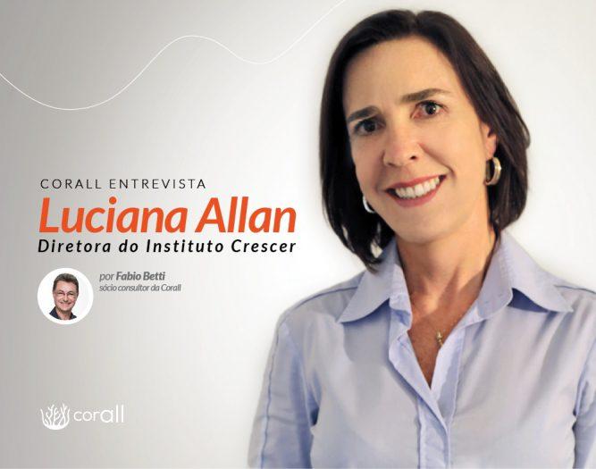 A verdadeira transformação acontece quando se consegue trazer uma nova percepção do mundo | Entrevista com Luciana Allan—Diretora do Instituto Crescer
